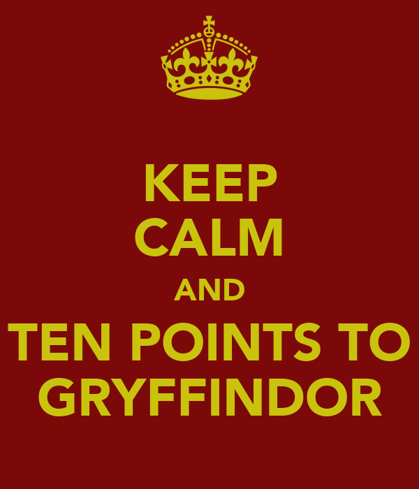 KEEP CALM AND TEN POINTS TO GRYFFINDOR