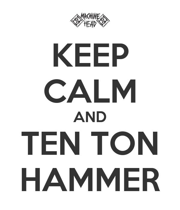 KEEP CALM AND TEN TON HAMMER
