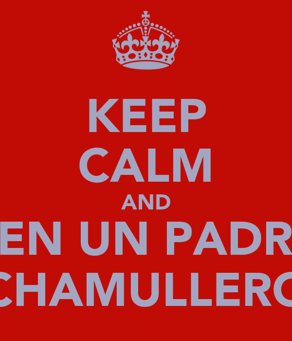 KEEP CALM AND TEN UN PADRE CHAMULLERO