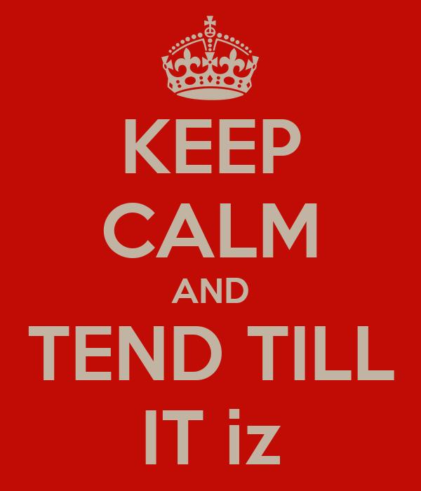 KEEP CALM AND TEND TILL IT iz
