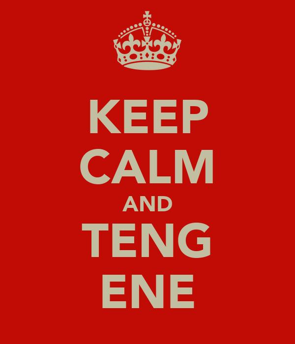 KEEP CALM AND TENG ENE