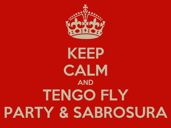 KEEP CALM AND TENGO FLY PARTY & SABROSURA