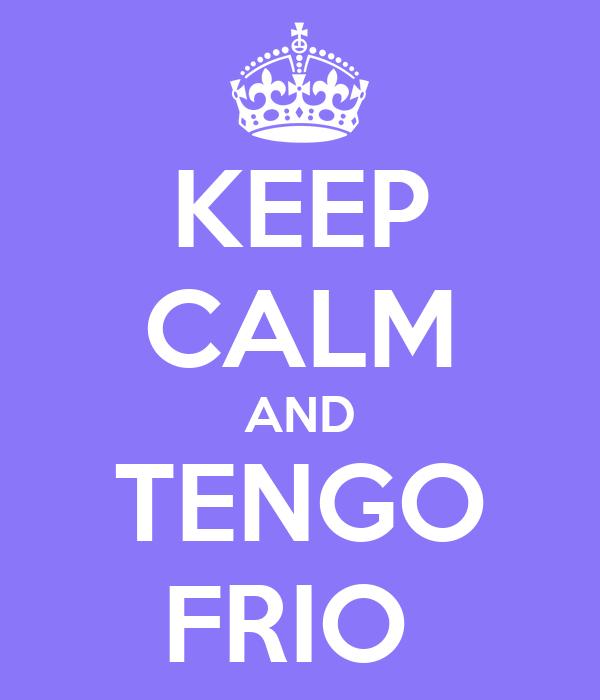 KEEP CALM AND TENGO FRIO