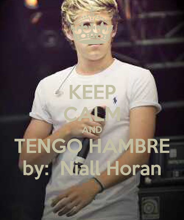 KEEP CALM AND TENGO HAMBRE by:  Niall Horan