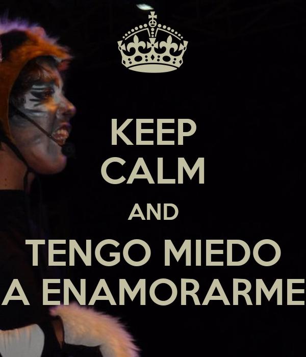 KEEP CALM AND TENGO MIEDO A ENAMORARME