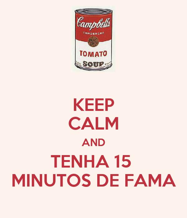 KEEP CALM AND TENHA 15  MINUTOS DE FAMA