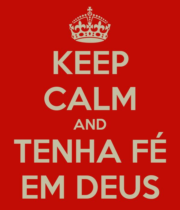 KEEP CALM AND TENHA FÉ EM DEUS