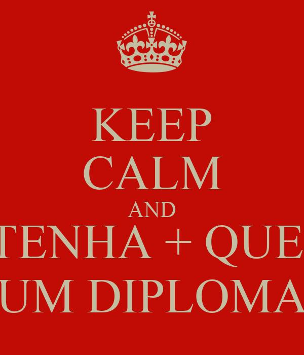 KEEP CALM AND TENHA + QUE  UM DIPLOMA
