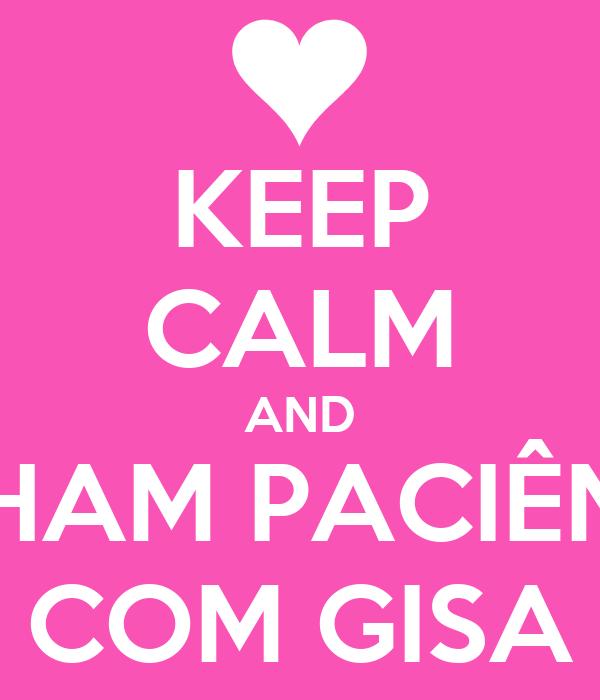 KEEP CALM AND TENHAM PACIÊNCIA COM GISA