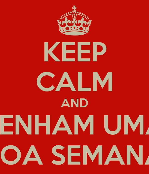 KEEP CALM AND TENHAM UMA BOA SEMANA