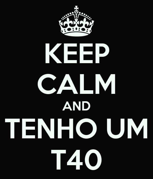 KEEP CALM AND TENHO UM T40