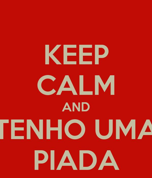 KEEP CALM AND TENHO UMA PIADA