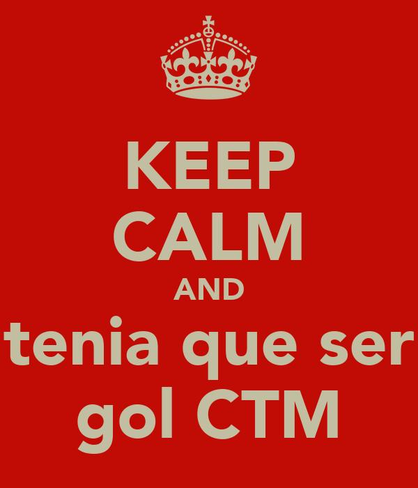 KEEP CALM AND tenia que ser gol CTM