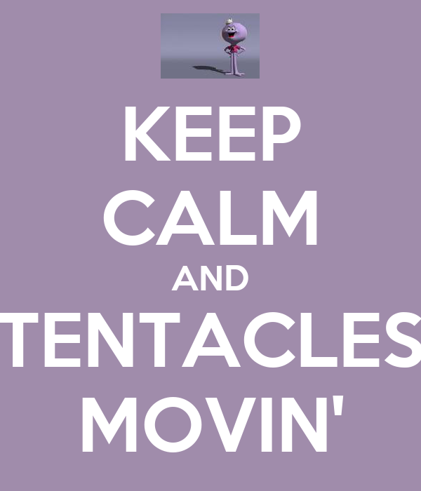 KEEP CALM AND TENTACLES MOVIN'