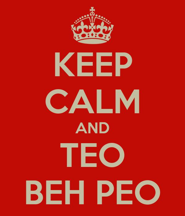 KEEP CALM AND TEO BEH PEO
