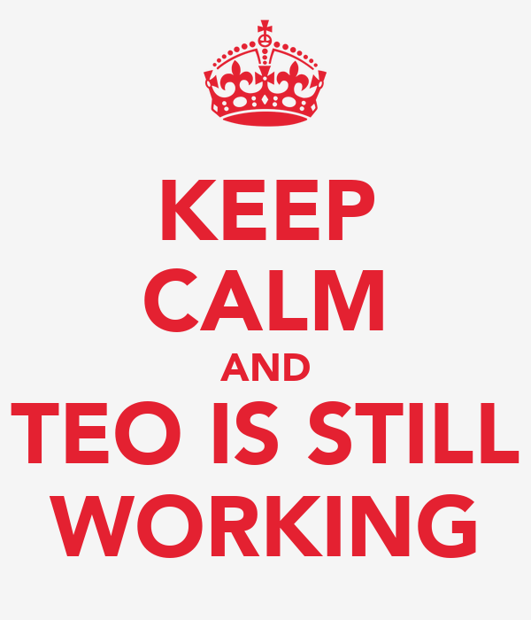 KEEP CALM AND TEO IS STILL WORKING