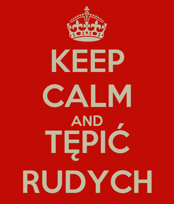 KEEP CALM AND TĘPIĆ RUDYCH