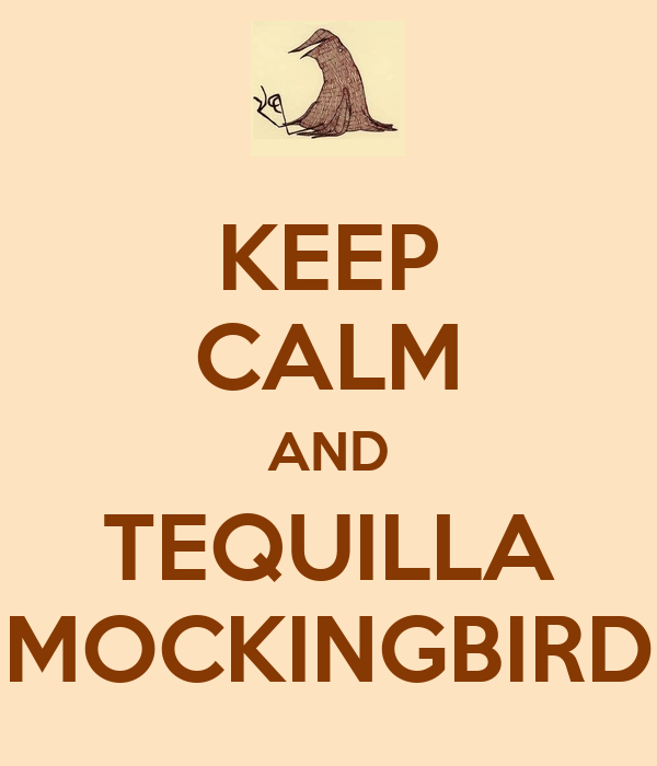 KEEP CALM AND TEQUILLA MOCKINGBIRD