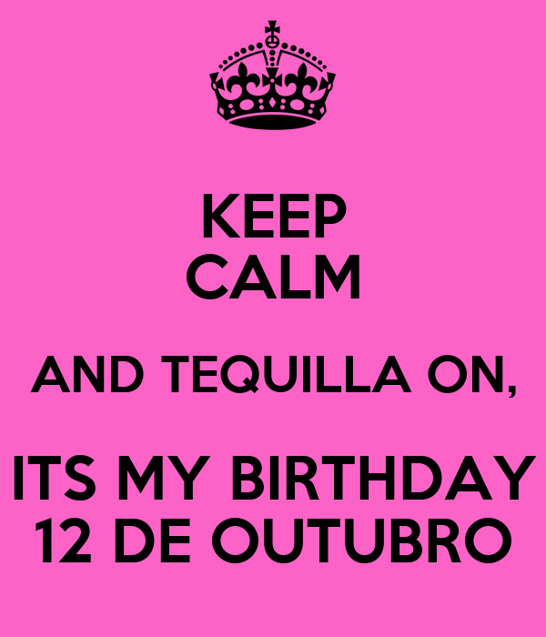 KEEP CALM AND TEQUILLA ON, ITS MY BIRTHDAY 12 DE OUTUBRO