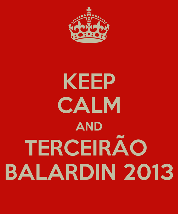 KEEP CALM AND TERCEIRÃO  BALARDIN 2013