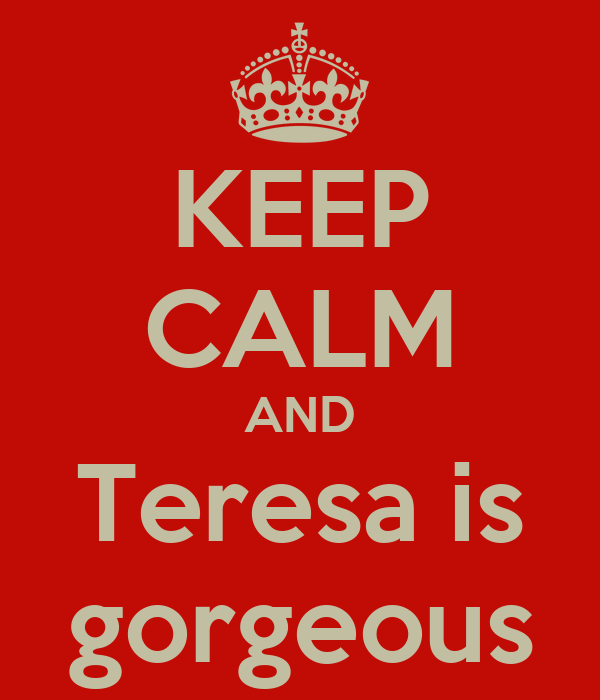 KEEP CALM AND Teresa is gorgeous