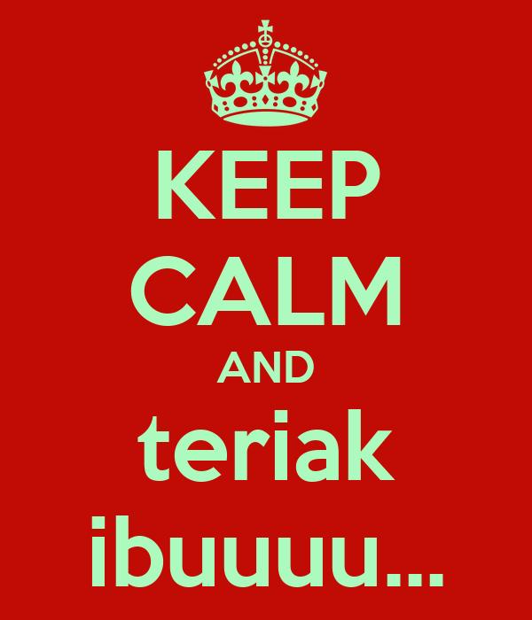 KEEP CALM AND teriak ibuuuu...