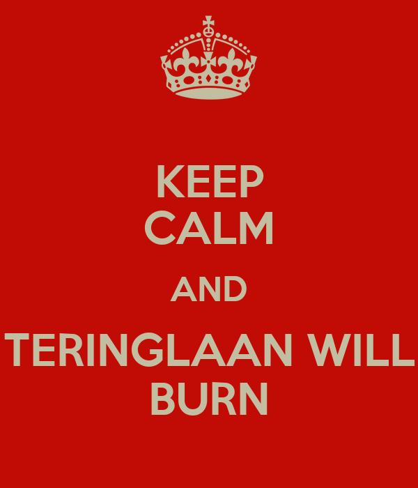 KEEP CALM AND TERINGLAAN WILL BURN