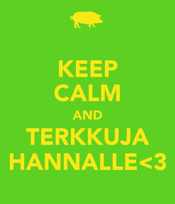 KEEP CALM AND TERKKUJA HANNALLE<3