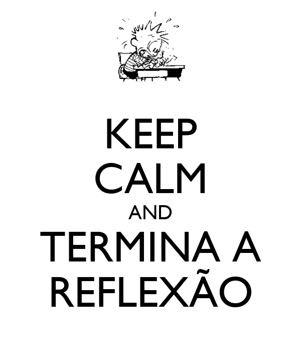 KEEP CALM AND TERMINA A REFLEXÃO