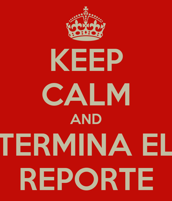 KEEP CALM AND TERMINA EL REPORTE