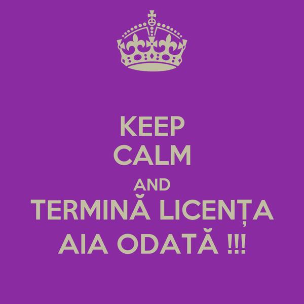 KEEP CALM AND TERMINĂ LICENȚA AIA ODATĂ !!!