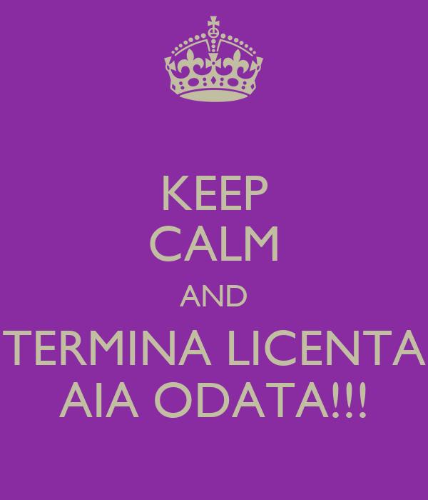 KEEP CALM AND TERMINA LICENTA AIA ODATA!!!