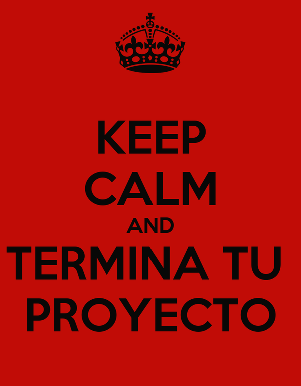 KEEP CALM AND TERMINA TU  PROYECTO
