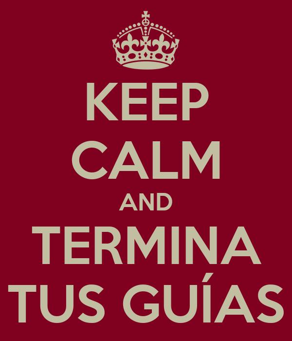 KEEP CALM AND TERMINA TUS GUÍAS