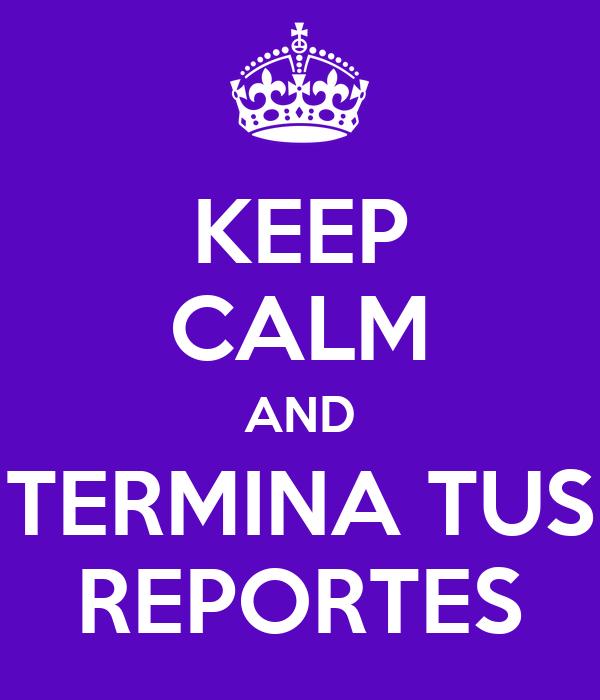 KEEP CALM AND TERMINA TUS REPORTES