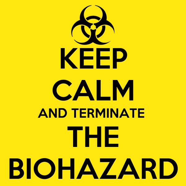 KEEP CALM AND TERMINATE  THE BIOHAZARD