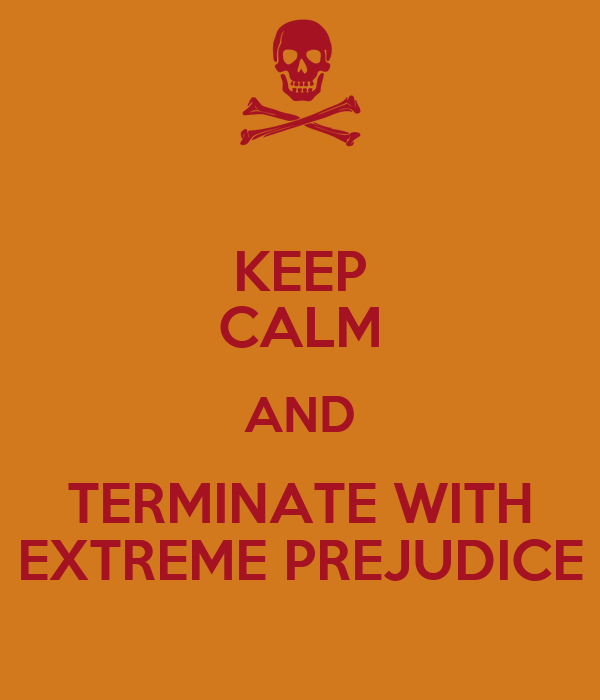 KEEP CALM AND TERMINATE WITH EXTREME PREJUDICE