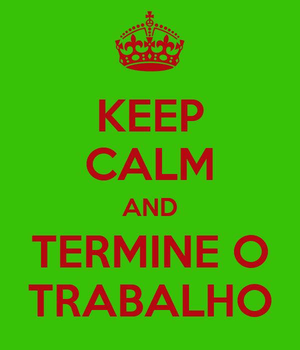 KEEP CALM AND TERMINE O TRABALHO
