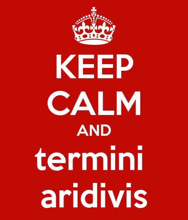 KEEP CALM AND termini  aridivis