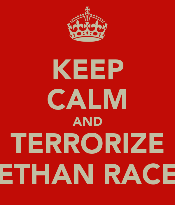 KEEP CALM AND TERRORIZE ETHAN RACE