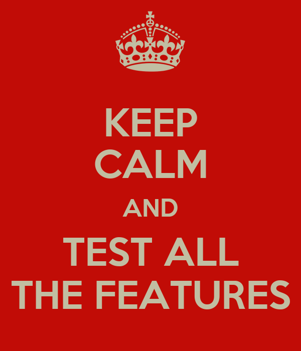 KEEP CALM AND TEST ALL THE FEATURES
