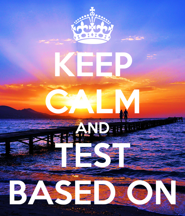 KEEP CALM AND TEST BASED ON