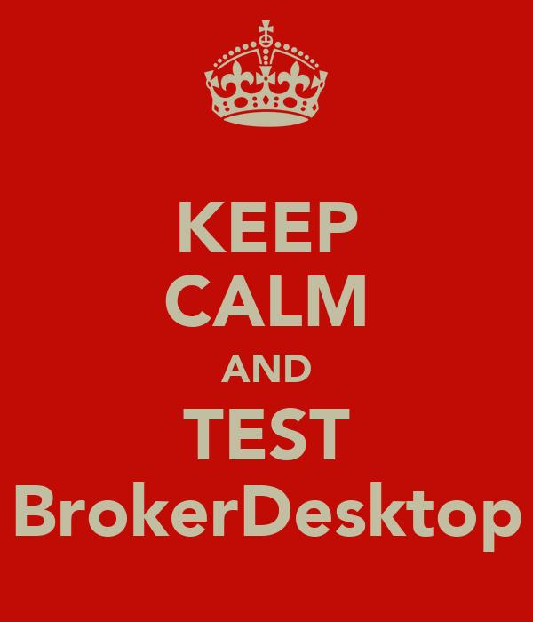 KEEP CALM AND TEST BrokerDesktop