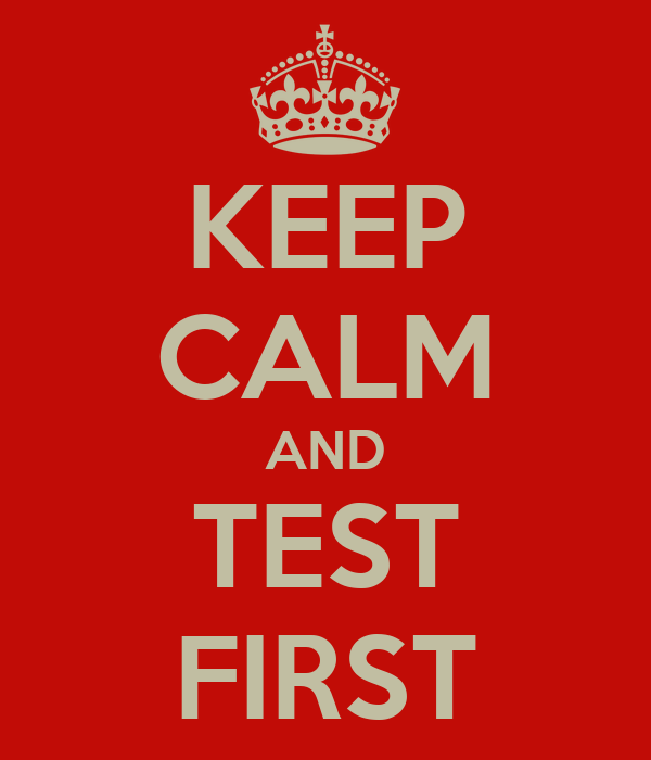 KEEP CALM AND TEST FIRST