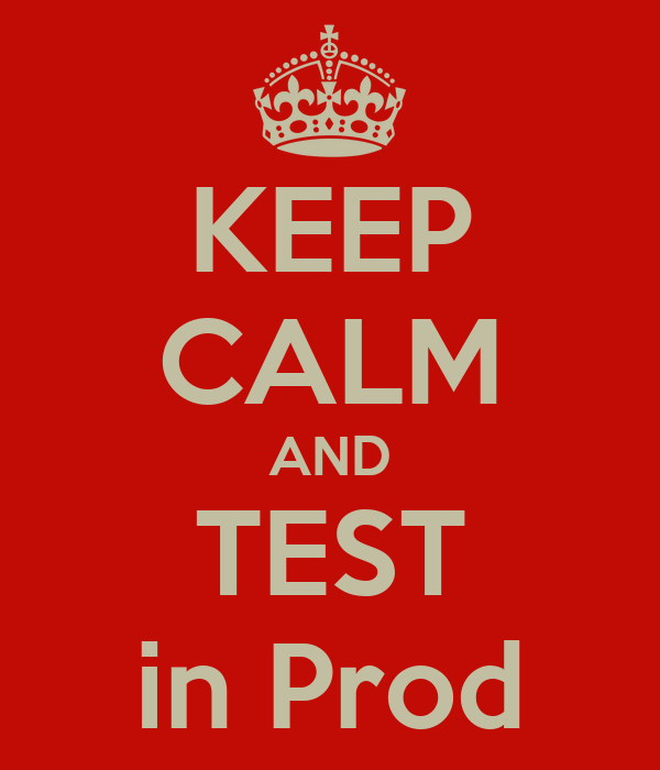 KEEP CALM AND TEST in Prod