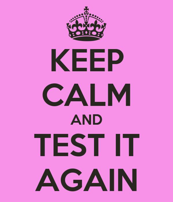 KEEP CALM AND TEST IT AGAIN