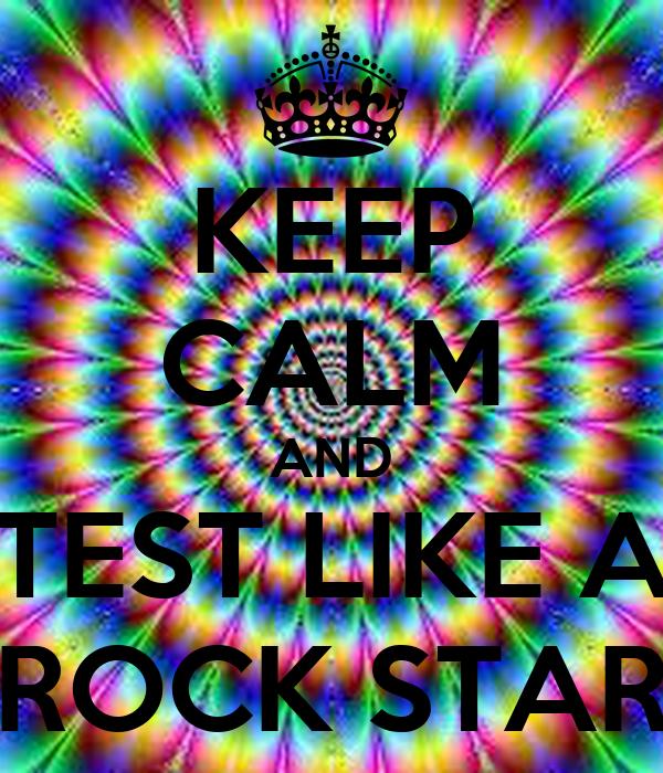 KEEP CALM AND TEST LIKE A ROCK STAR