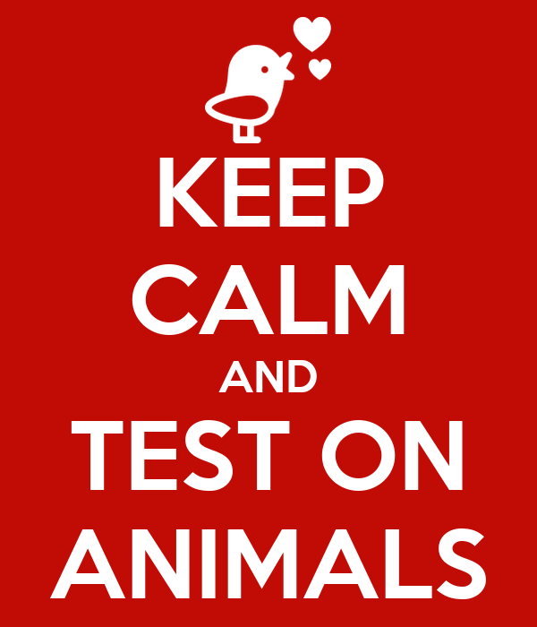 KEEP CALM AND TEST ON ANIMALS