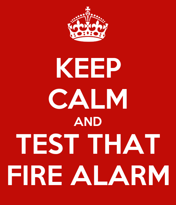 KEEP CALM AND TEST THAT FIRE ALARM