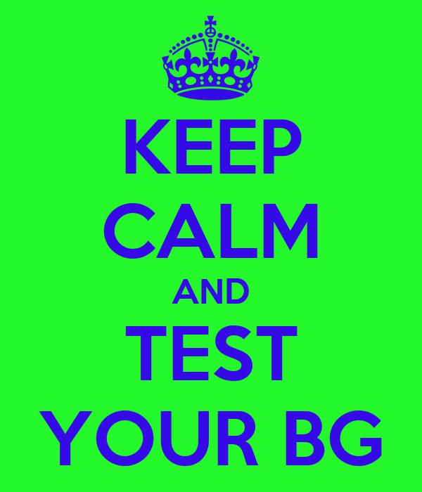KEEP CALM AND TEST YOUR BG